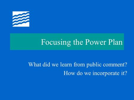 Focusing the Power Plan What did we learn from public comment? How do we incorporate it?