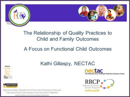 The Relationship of Quality Practices to Child and Family Outcomes A Focus on Functional Child Outcomes Kathi Gillaspy, NECTAC Maryland State Department.