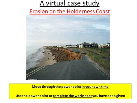 A virtual case study Erosion on the Holderness Coast Move through the power point in your own time Use the power point to complete the worksheet you have.