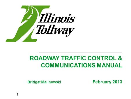 Bridget Malinowski February 2013 ROADWAY TRAFFIC CONTROL & COMMUNICATIONS MANUAL 1.