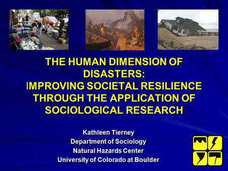 THE HUMAN DIMENSION OF DISASTERS: IMPROVING SOCIETAL RESILIENCE THROUGH THE APPLICATION OF SOCIOLOGICAL RESEARCH Kathleen Tierney Department of Sociology.