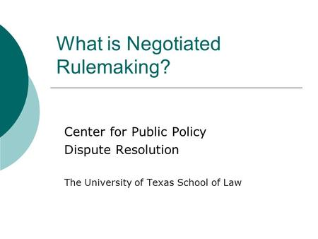 What is Negotiated Rulemaking? Center for Public Policy Dispute Resolution The University of Texas School of Law.