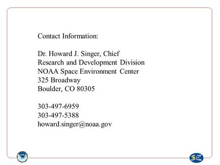 Contact Information: Dr. Howard J. Singer, Chief Research and Development Division NOAA Space Environment Center 325 Broadway Boulder, CO 80305 303-497-6959.