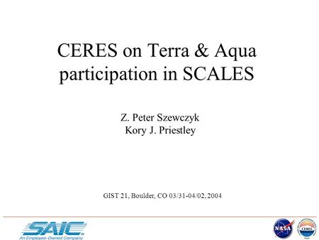 CERES on Terra & Aqua participation in SCALES Z. Peter Szewczyk Kory J. Priestley GIST 21, Boulder, CO 03/31-04/02, 2004.