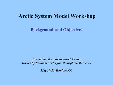 Arctic System Model Workshop Background and Objectives International Arctic Research Center Hosted by National Center for Atmospheric Research May 19-22,