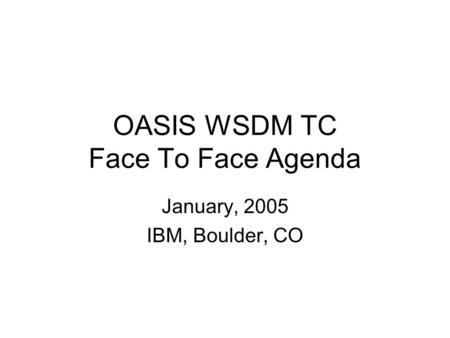 OASIS WSDM TC Face To Face Agenda January, 2005 IBM, Boulder, CO.