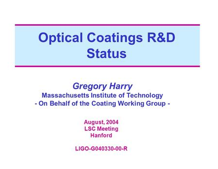Optical Coatings R&D Status Gregory Harry Massachusetts Institute of Technology - On Behalf of the Coating Working Group - August, 2004 LSC Meeting Hanford.