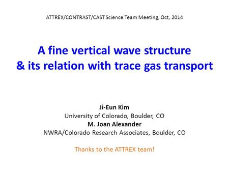 A fine vertical wave structure & its relation with trace gas transport ATTREX/CONTRAST/CAST Science Team Meeting, Oct, 2014 Ji-Eun Kim University of Colorado,