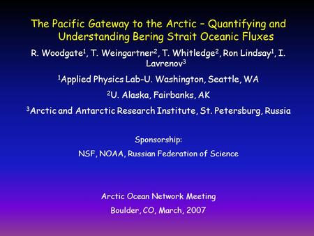 The Pacific Gateway to the Arctic – Quantifying and Understanding Bering Strait Oceanic Fluxes R. Woodgate 1, T. Weingartner 2, T. Whitledge 2, Ron Lindsay.