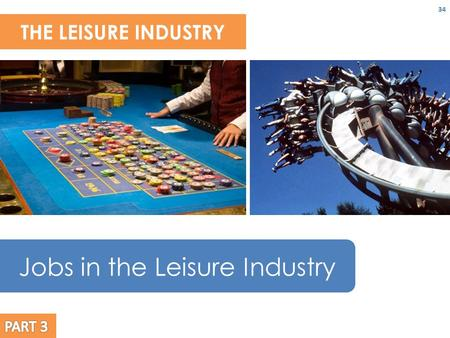 THE LEISURE INDUSTRY 34 Jobs in the Leisure Industry.