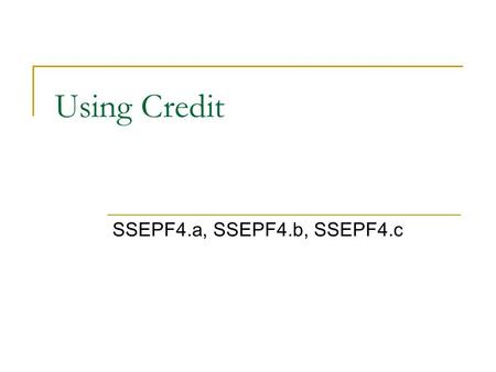 Using Credit SSEPF4.a, SSEPF4.b, SSEPF4.c. Loans and Credit Cards: Buy Now, Pay Later The U.S. economy runs on credit. Credit – The ability to obtain.