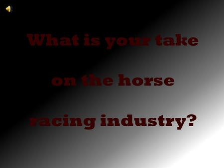 What is your take on the horse racing industry?. Do you support it……