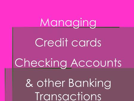 Managing Credit cards Checking Accounts & other Banking Transactions.