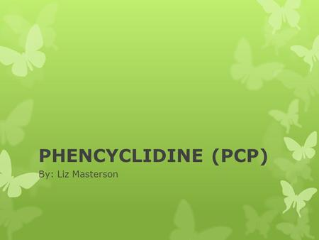 PHENCYCLIDINE (PCP) By: Liz Masterson. PHENCYCLIDINE (PCP) Names  PCP stands for 1-(1-phenylcyclohexyl) piperidine, the systematic (IUPAC) name for the.