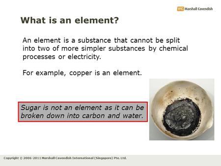 Copyright © 2006-2011 Marshall Cavendish International (Singapore) Pte. Ltd. What is an element? An element is a substance that cannot be split into two.
