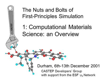The Nuts and Bolts of First-Principles Simulation Durham, 6th-13th December 2001 1: Computational Materials Science: an Overview CASTEP Developers' Group.