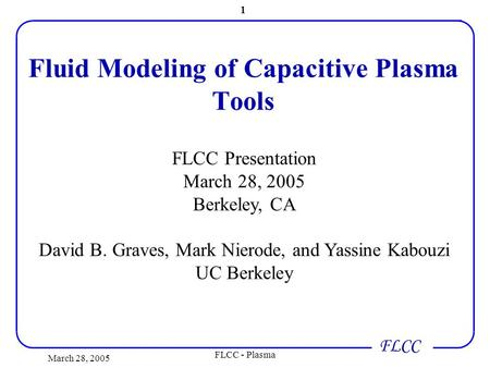 FLCC March 28, 2005 FLCC - Plasma 1 Fluid Modeling of Capacitive Plasma Tools FLCC Presentation March 28, 2005 Berkeley, CA David B. Graves, Mark Nierode,