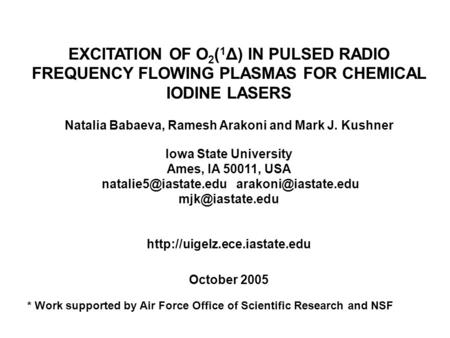 EXCITATION OF O 2 ( 1 Δ) IN PULSED RADIO FREQUENCY FLOWING PLASMAS FOR CHEMICAL IODINE LASERS Natalia Babaeva, Ramesh Arakoni and Mark J. Kushner Iowa.
