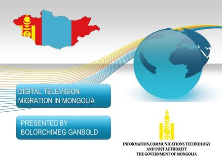 DIGITAL TELEVISION MIGRATION IN MONGOLIA PRESENTED BY BOLORCHIMEG GANBOLD Information, Communication Technology and Post Authority, Government of Mongolia.