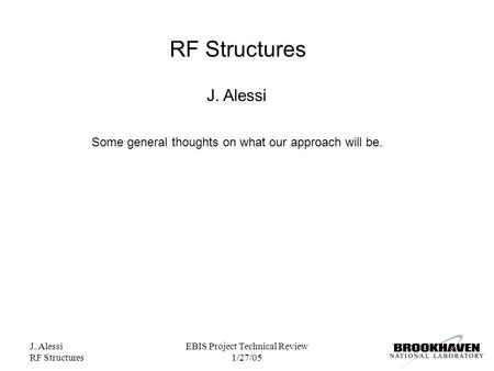 J. Alessi RF Structures EBIS Project Technical Review 1/27/05 RF Structures J. Alessi Some general thoughts on what our approach will be.