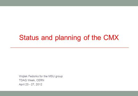 Status and planning of the CMX Wojtek Fedorko for the MSU group TDAQ Week, CERN April 23 - 27, 2012.