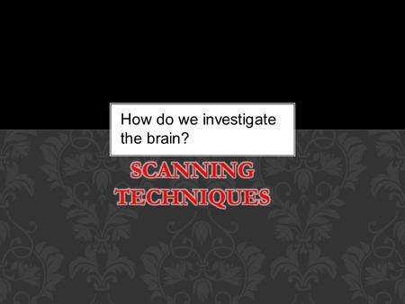 Methodology PET and MRI scanning How do we investigate the brain?