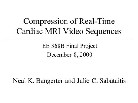 Compression of Real-Time Cardiac MRI Video Sequences EE 368B Final Project December 8, 2000 Neal K. Bangerter and Julie C. Sabataitis.