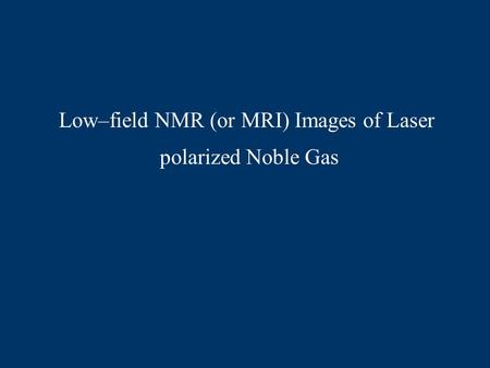 Low–field NMR (or MRI) Images of Laser polarized Noble Gas.