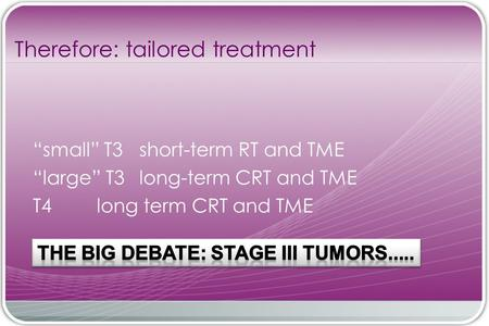 """small"" T3 short-term RT and TME ""large"" T3 long-term CRT and TME T4 long term CRT and TME Therefore: tailored treatment."