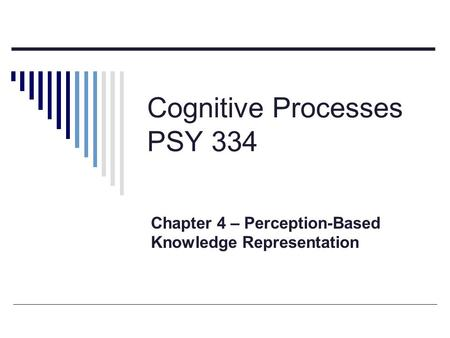 Cognitive Processes PSY 334 Chapter 4 – Perception-Based Knowledge Representation.