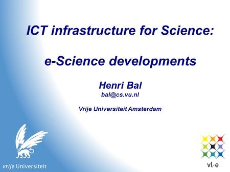 ICT infrastructure for Science: e-Science developments Henri Bal Vrije Universiteit Amsterdam.