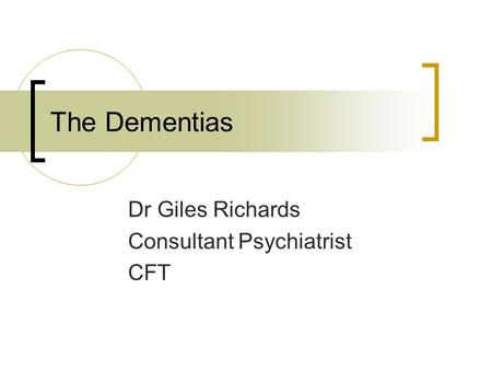 The Dementias Dr Giles Richards Consultant Psychiatrist CFT.