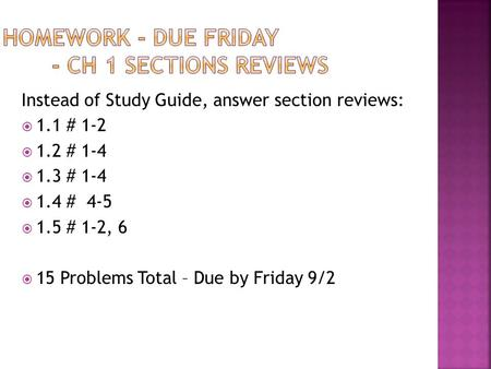 Instead of Study Guide, answer section reviews:  1.1 # 1-2  1.2 # 1-4  1.3 # 1-4  1.4 # 4-5  1.5 # 1-2, 6  15 Problems Total – Due by Friday 9/2.