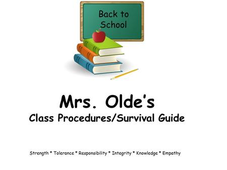 Mrs. Olde's Class Procedures/Survival Guide Back to School Strength * Tolerance * Responsibility * Integrity * Knowledge * Empathy.