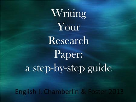Writing Your Research Paper: a step-by-step guide English I: Chamberlin & Foster 2013.