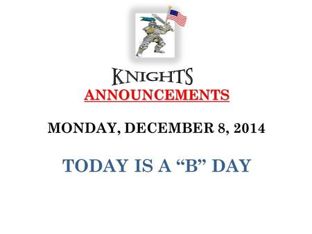 "ANNOUNCEMENTS ANNOUNCEMENTS MONDAY, DECEMBER 8, 2014 TODAY IS A ""B"" DAY."