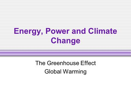 Energy, Power and Climate Change The Greenhouse Effect Global Warming.