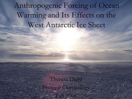Anthropogenic Forcing of Ocean Warming and Its Effects on the West Antarctic Ice Sheet Theresa Diehl Physical Climatology Fall 2005.