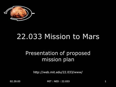 02.20.03 MIT : NED : 22.0331 22.033 Mission to Mars Presentation of proposed mission plan