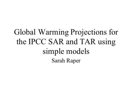 Global Warming Projections for the IPCC SAR and TAR using simple models Sarah Raper.