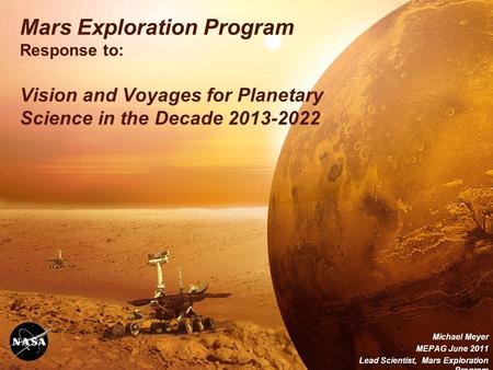 Mars Exploration Program Response to: Vision and Voyages for Planetary Science in the Decade 2013-2022 Michael Meyer MEPAG June 2011 Lead Scientist, Mars.