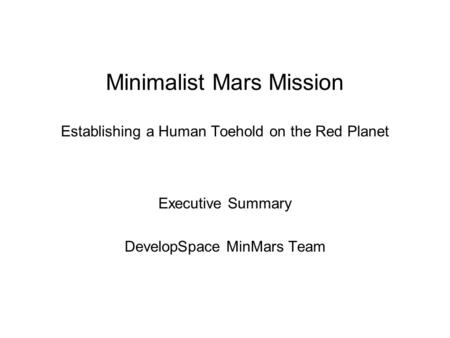Minimalist Mars Mission Establishing a Human Toehold on the Red Planet Executive Summary DevelopSpace MinMars Team.