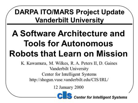 DARPA ITO/MARS Project Update Vanderbilt University A Software Architecture and Tools for Autonomous Robots that Learn on Mission K. Kawamura, M. Wilkes,
