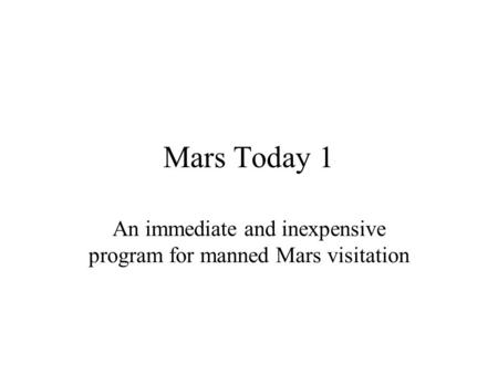 Mars Today 1 An immediate and inexpensive program for manned Mars visitation.