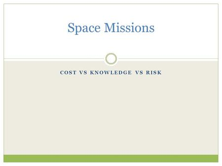 COST VS KNOWLEDGE VS RISK Space Missions. Moon First Then Mars 1 st the Moon then Mars - moon is closer - practice living, working and doing science on.