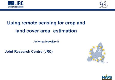 1 Joint Research Centre (JRC) Using remote sensing for crop and land cover area estimation