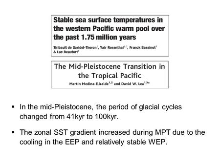 In the mid-Pleistocene, the period of glacial cycles changed from 41kyr to 100kyr.  The zonal SST gradient increased during MPT due to the cooling in.