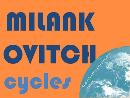 MILANK OVITCH cycles. What are the Milankovitch Cycles They are a series of theoretical cycles presented by Yugoslav Astronomer Milutin Milankovitch that.