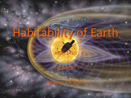 Habitability of Earth ASTR 1420 Lecture #7 Sections 4.4 & 4.5.