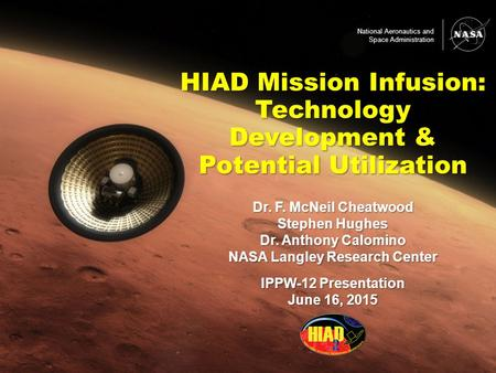 Dr. F. McNeil Cheatwood Stephen Hughes Dr. Anthony Calomino NASA Langley Research Center IPPW-12 Presentation June 16, 2015 HIAD Mission Infusion: Technology.